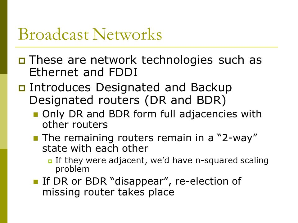 Broadcast Networks  These are network technologies such as Ethernet and FDDI  Introduces Designated and Backup Designated routers (DR and BDR) Only DR and BDR form full adjacencies with other routers The remaining routers remain in a 2-way state with each other  If they were adjacent, we'd have n-squared scaling problem If DR or BDR disappear , re-election of missing router takes place