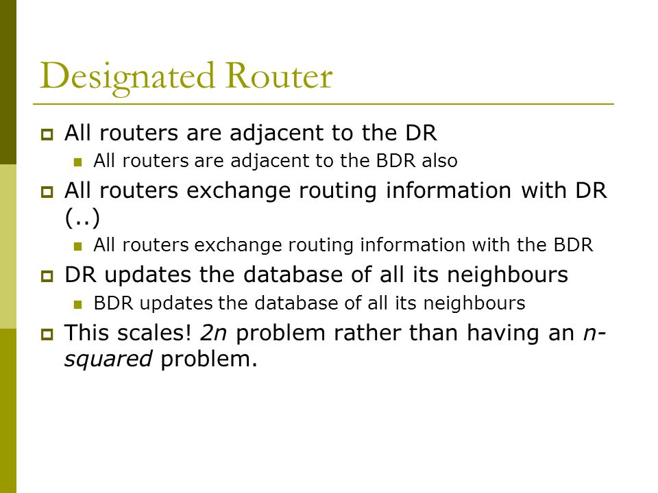 Designated Router  All routers are adjacent to the DR All routers are adjacent to the BDR also  All routers exchange routing information with DR (..) All routers exchange routing information with the BDR  DR updates the database of all its neighbours BDR updates the database of all its neighbours  This scales.