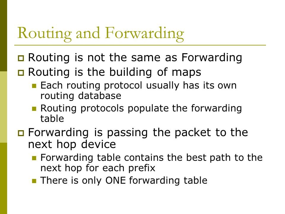 Routing and Forwarding  Routing is not the same as Forwarding  Routing is the building of maps Each routing protocol usually has its own routing database Routing protocols populate the forwarding table  Forwarding is passing the packet to the next hop device Forwarding table contains the best path to the next hop for each prefix There is only ONE forwarding table