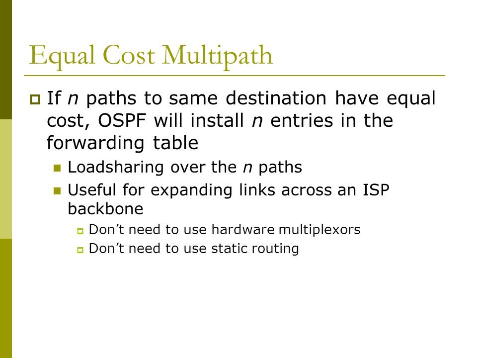 Equal Cost Multipath  If n paths to same destination have equal cost, OSPF will install n entries in the forwarding table Loadsharing over the n paths Useful for expanding links across an ISP backbone  Don't need to use hardware multiplexors  Don't need to use static routing