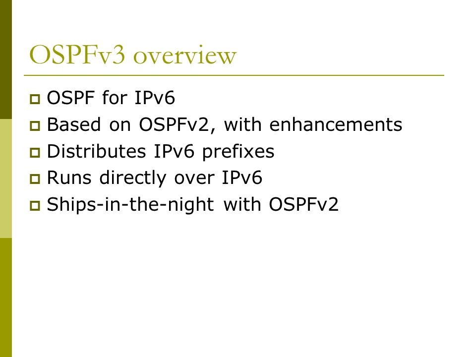 OSPFv3 overview  OSPF for IPv6  Based on OSPFv2, with enhancements  Distributes IPv6 prefixes  Runs directly over IPv6  Ships-in-the-night with OSPFv2
