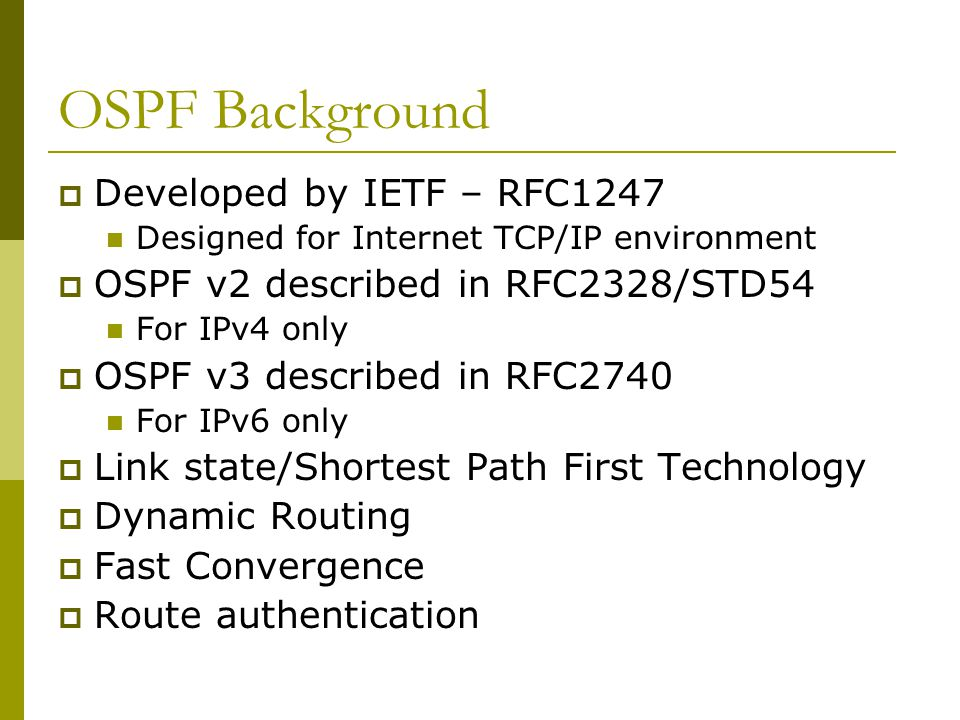 OSPF Background  Developed by IETF – RFC1247 Designed for Internet TCP/IP environment  OSPF v2 described in RFC2328/STD54 For IPv4 only  OSPF v3 described in RFC2740 For IPv6 only  Link state/Shortest Path First Technology  Dynamic Routing  Fast Convergence  Route authentication