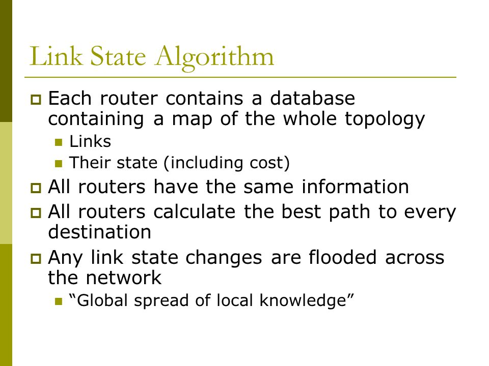 Link State Algorithm  Each router contains a database containing a map of the whole topology Links Their state (including cost)  All routers have the same information  All routers calculate the best path to every destination  Any link state changes are flooded across the network Global spread of local knowledge