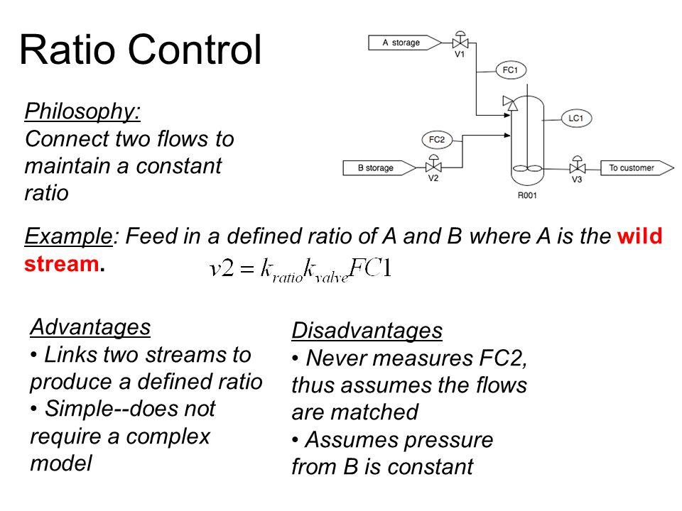 Ratio Control Philosophy: Connect two flows to maintain a constant ratio Example: Feed in a defined ratio of A and B where A is the wild stream.
