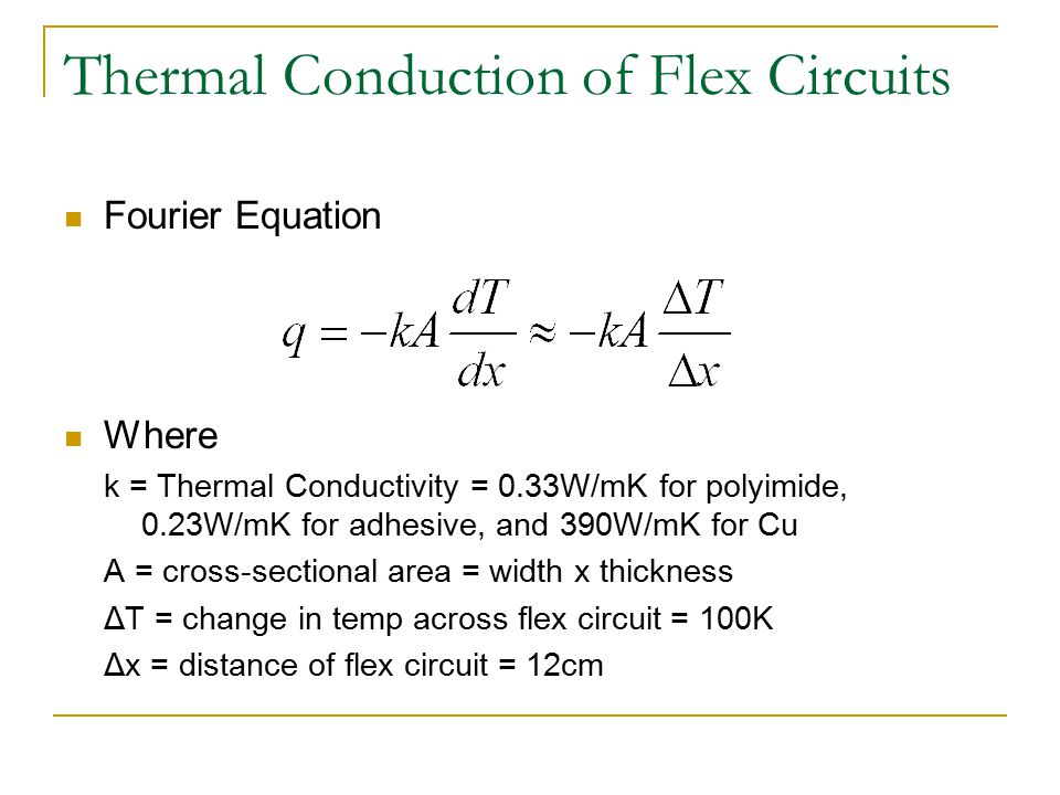 Thermal Conduction of Flex Circuits Fourier Equation Where k = Thermal Conductivity = 0.33W/mK for polyimide, 0.23W/mK for adhesive, and 390W/mK for Cu A = cross-sectional area = width x thickness ΔT = change in temp across flex circuit = 100K Δx = distance of flex circuit = 12cm