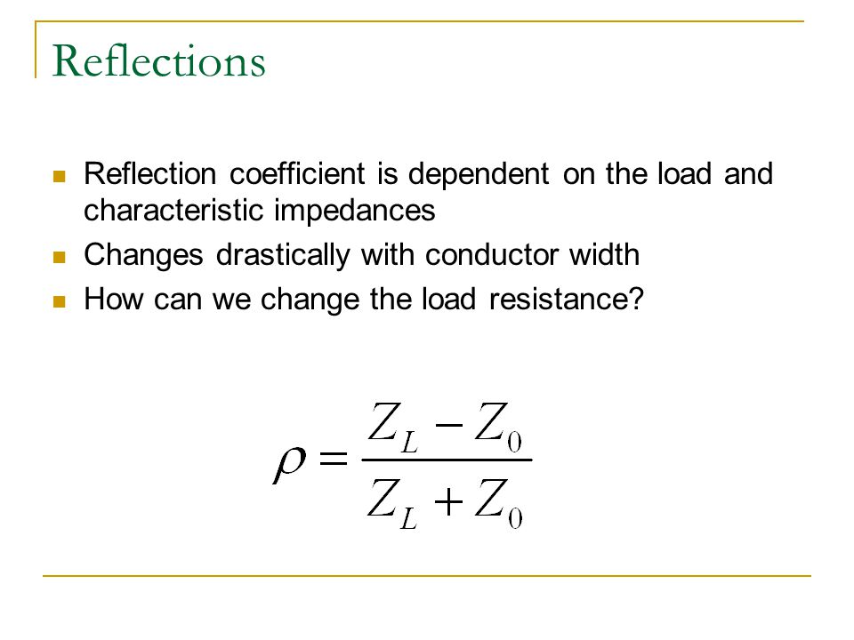 Reflections Reflection coefficient is dependent on the load and characteristic impedances Changes drastically with conductor width How can we change the load resistance