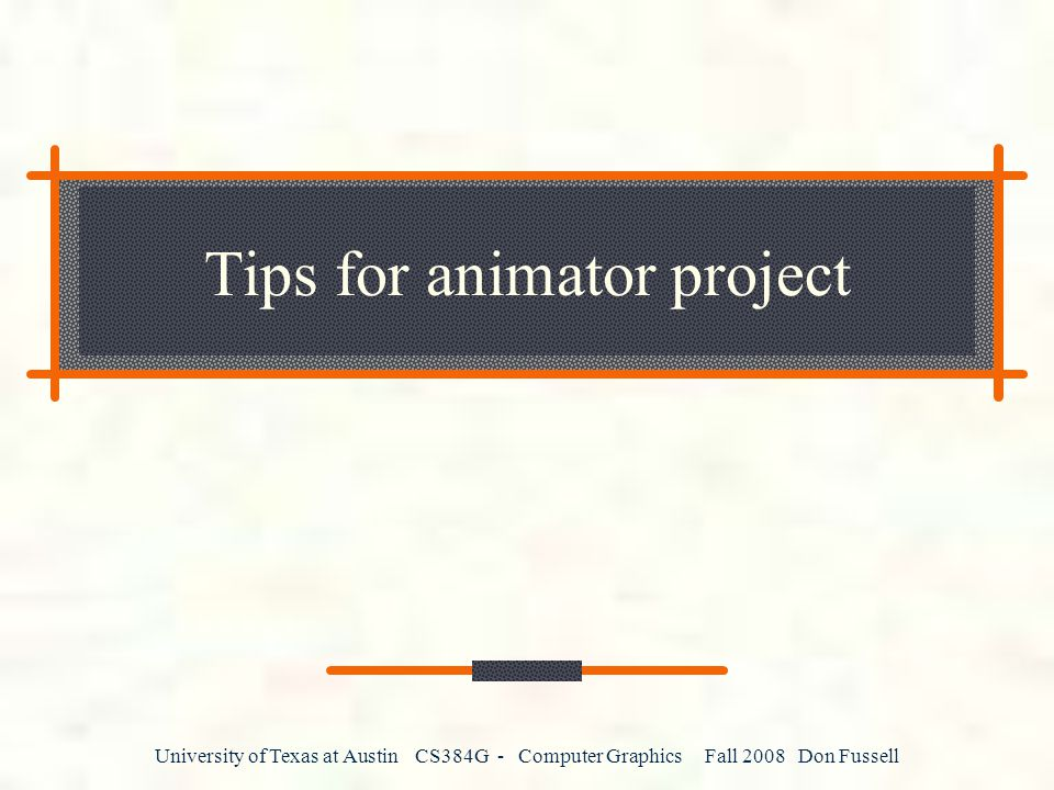 University of Texas at Austin CS384G - Computer Graphics Fall 2008 Don Fussell Tips for animator project
