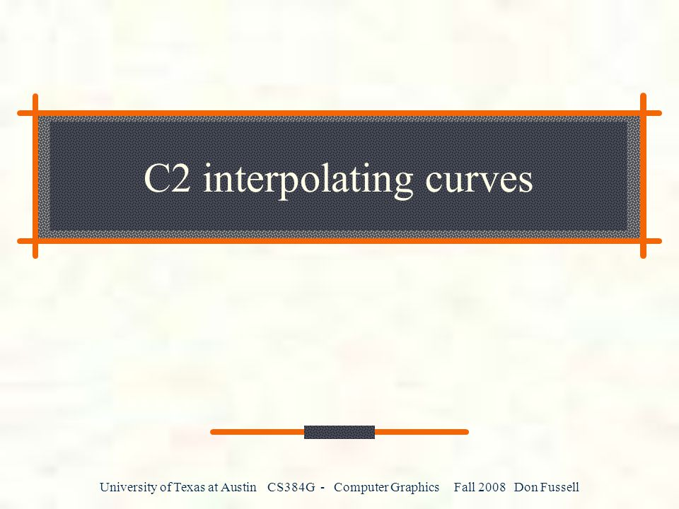 University of Texas at Austin CS384G - Computer Graphics Fall 2008 Don Fussell C2 interpolating curves