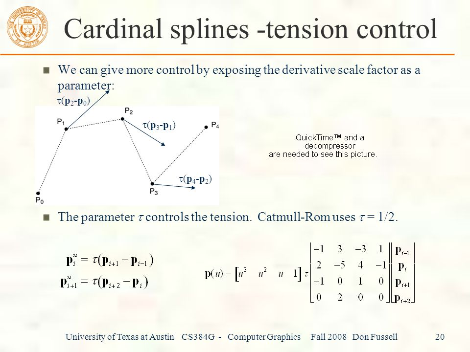 University of Texas at Austin CS384G - Computer Graphics Fall 2008 Don Fussell 20 We can give more control by exposing the derivative scale factor as a parameter: The parameter  controls the tension.