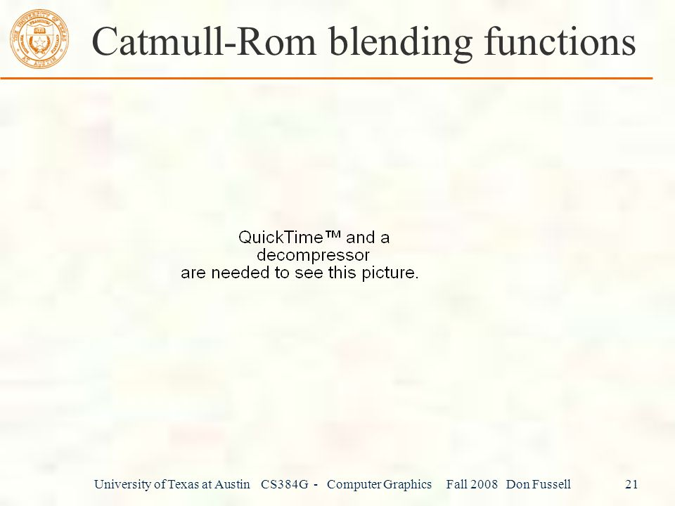 University of Texas at Austin CS384G - Computer Graphics Fall 2008 Don Fussell 21 Catmull-Rom blending functions
