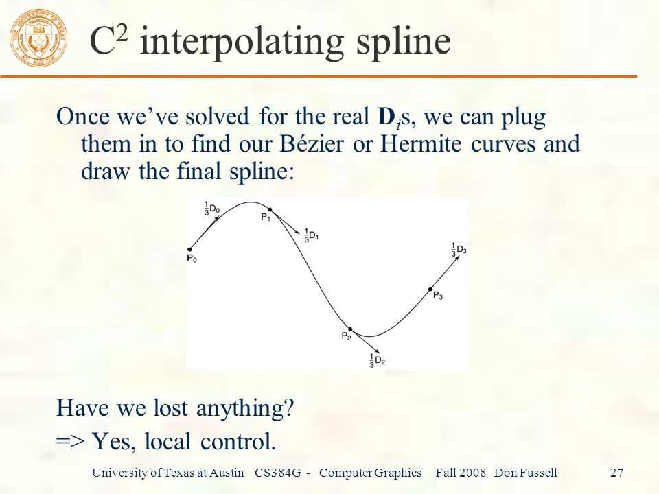 University of Texas at Austin CS384G - Computer Graphics Fall 2008 Don Fussell 27 C 2 interpolating spline Once we've solved for the real D i s, we can plug them in to find our Bézier or Hermite curves and draw the final spline: Have we lost anything.