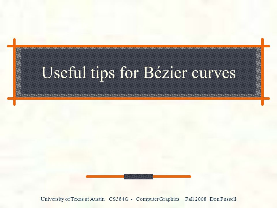 University of Texas at Austin CS384G - Computer Graphics Fall 2008 Don Fussell Useful tips for Bézier curves