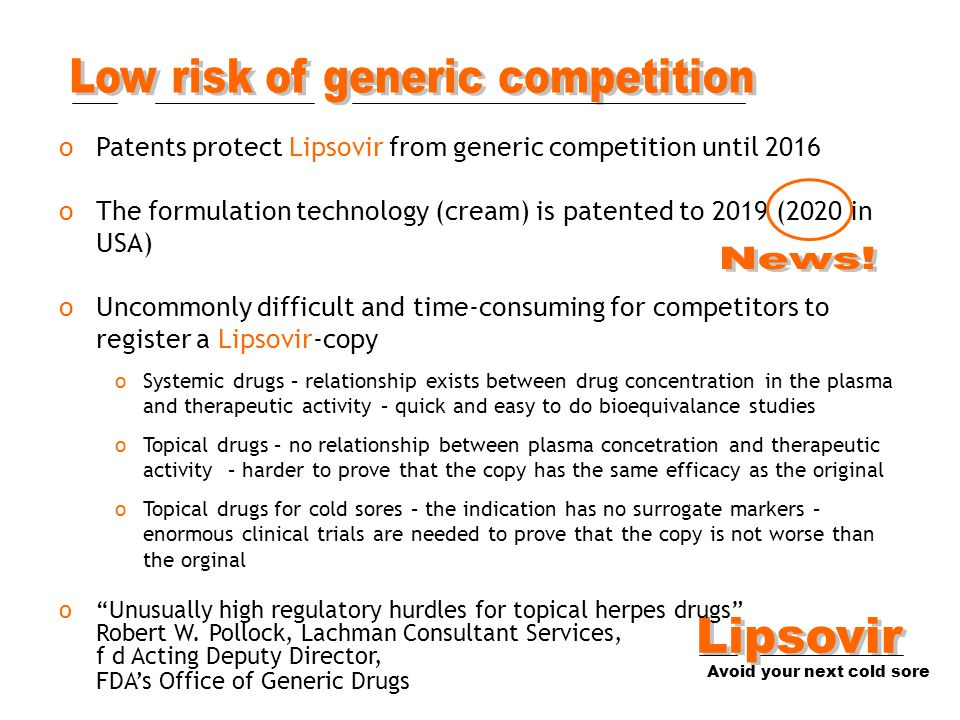 oPatents protect Lipsovir from generic competition until 2016 oThe formulation technology (cream) is patented to 2019 (2020 in USA) oUncommonly difficult and time-consuming for competitors to register a Lipsovir-copy oSystemic drugs – relationship exists between drug concentration in the plasma and therapeutic activity – quick and easy to do bioequivalance studies oTopical drugs – no relationship between plasma concetration and therapeutic activity – harder to prove that the copy has the same efficacy as the original oTopical drugs for cold sores – the indication has no surrogate markers – enormous clinical trials are needed to prove that the copy is not worse than the orginal o Unusually high regulatory hurdles for topical herpes drugs Robert W.