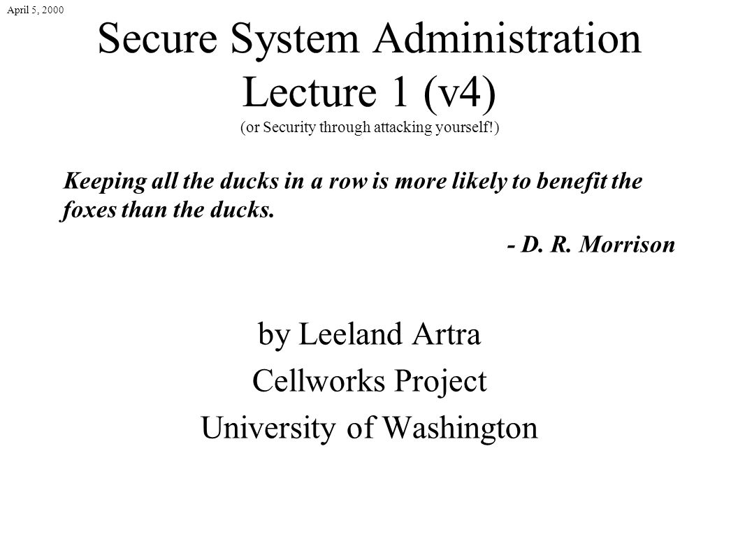 April 5, 2000 Secure System Administration Lecture 1 (v4) (or Security through attacking yourself!) Keeping all the ducks in a row is more likely to benefit the foxes than the ducks.