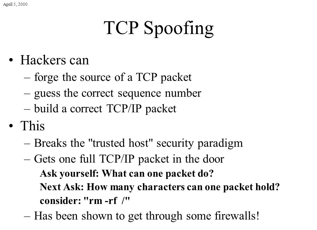 April 5, 2000 TCP Spoofing Hackers can –forge the source of a TCP packet –guess the correct sequence number –build a correct TCP/IP packet This –Break