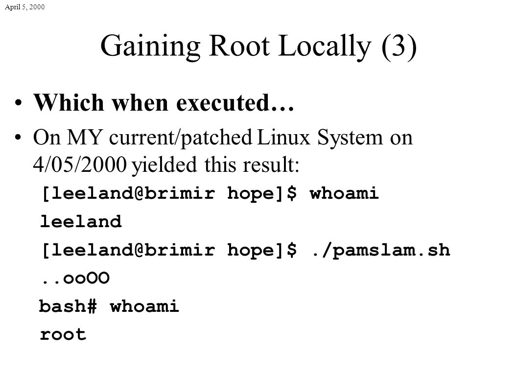 April 5, 2000 Gaining Root Locally (3) Which when executed… On MY current/patched Linux System on 4/05/2000 yielded this result: [leeland@brimir hope]$ whoami leeland [leeland@brimir hope]$./pamslam.sh..ooOO bash# whoami root