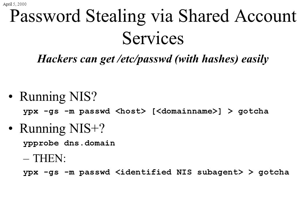 April 5, 2000 Password Stealing via Shared Account Services Hackers can get /etc/passwd (with hashes) easily Running NIS? ypx -gs -m passwd [ ] > gotc