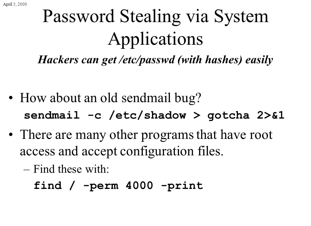 April 5, 2000 Password Stealing via System Applications Hackers can get /etc/passwd (with hashes) easily How about an old sendmail bug.