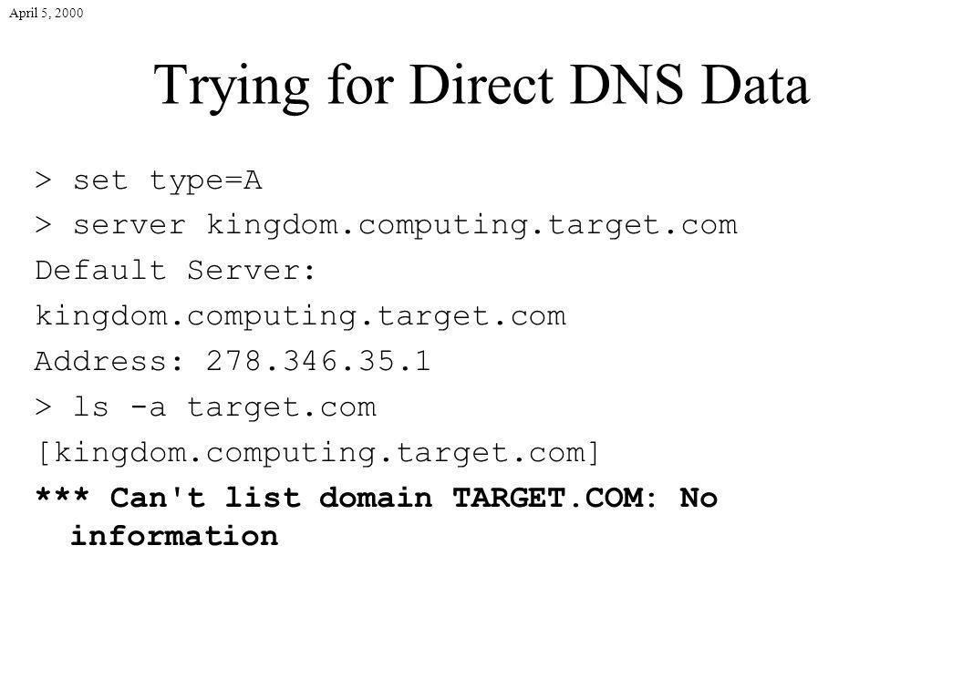 April 5, 2000 Trying for Direct DNS Data > set type=A > server kingdom.computing.target.com Default Server: kingdom.computing.target.com Address: 278.346.35.1 > ls -a target.com [kingdom.computing.target.com] *** Can t list domain TARGET.COM: No information