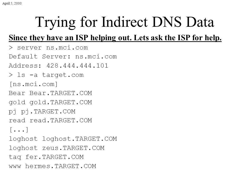 April 5, 2000 Trying for Indirect DNS Data Since they have an ISP helping out. Lets ask the ISP for help. > server ns.mci.com Default Server: ns.mci.c