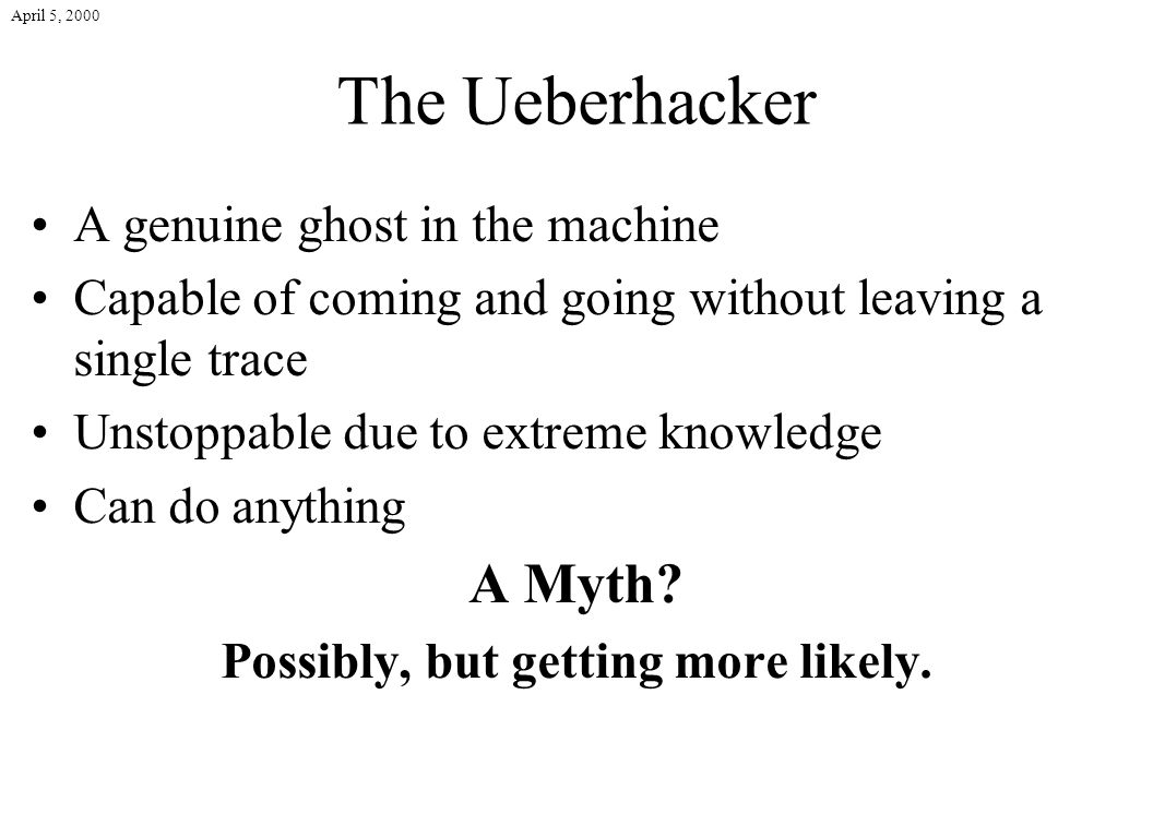 April 5, 2000 The Ueberhacker A genuine ghost in the machine Capable of coming and going without leaving a single trace Unstoppable due to extreme kno