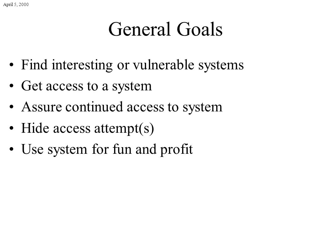 April 5, 2000 General Goals Find interesting or vulnerable systems Get access to a system Assure continued access to system Hide access attempt(s) Use system for fun and profit