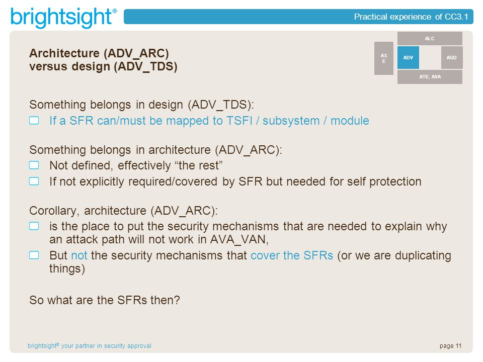 page 11brightsight ® your partner in security approval Practical experience of CC3.1 Architecture (ADV_ARC) versus design (ADV_TDS) Something belongs in design (ADV_TDS): If a SFR can/must be mapped to TSFI / subsystem / module Something belongs in architecture (ADV_ARC): Not defined, effectively the rest If not explicitly required/covered by SFR but needed for self protection Corollary, architecture (ADV_ARC): is the place to put the security mechanisms that are needed to explain why an attack path will not work in AVA_VAN, But not the security mechanisms that cover the SFRs (or we are duplicating things) So what are the SFRs then.