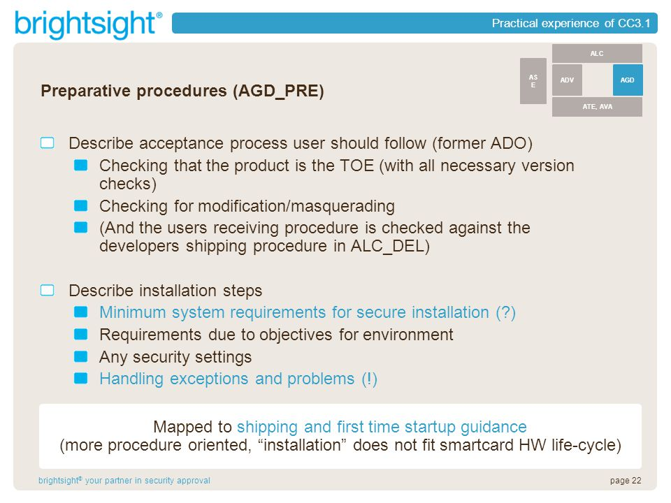 page 22brightsight ® your partner in security approval Practical experience of CC3.1 Preparative procedures (AGD_PRE) Describe acceptance process user should follow (former ADO) Checking that the product is the TOE (with all necessary version checks) Checking for modification/masquerading (And the users receiving procedure is checked against the developers shipping procedure in ALC_DEL) Describe installation steps Minimum system requirements for secure installation ( ) Requirements due to objectives for environment Any security settings Handling exceptions and problems (!) ALC ATE, AVA ADVAGD AS E Mapped to shipping and first time startup guidance (more procedure oriented, installation does not fit smartcard HW life-cycle)