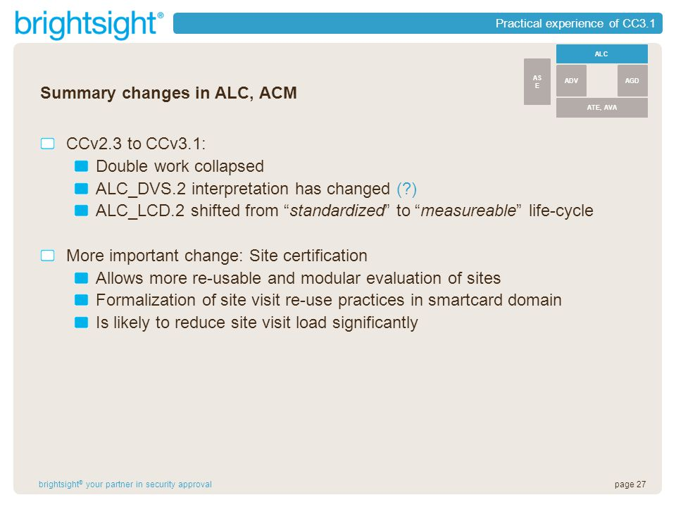 page 27brightsight ® your partner in security approval Practical experience of CC3.1 Summary changes in ALC, ACM CCv2.3 to CCv3.1: Double work collapsed ALC_DVS.2 interpretation has changed ( ) ALC_LCD.2 shifted from standardized to measureable life-cycle More important change: Site certification Allows more re-usable and modular evaluation of sites Formalization of site visit re-use practices in smartcard domain Is likely to reduce site visit load significantly ALC ATE, AVA ADVAGD AS E