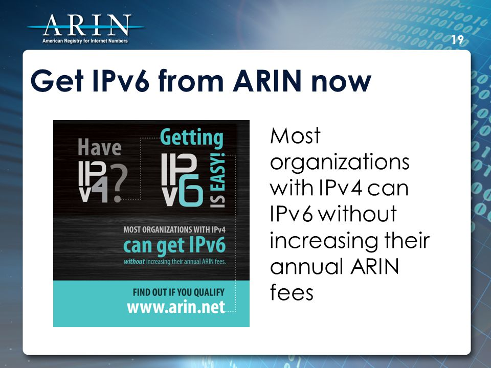 Get IPv6 from ARIN now Most organizations with IPv4 can IPv6 without increasing their annual ARIN fees 19
