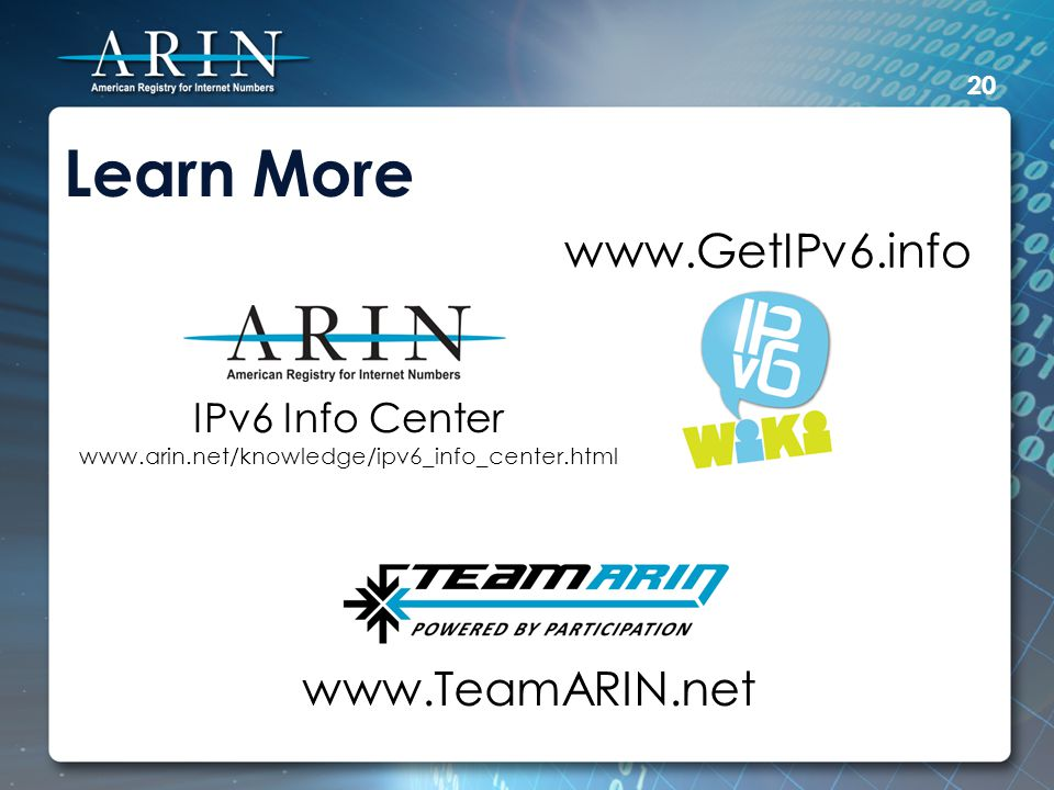 Learn More IPv6 Info Center www.arin.net/knowledge/ipv6_info_center.html www.GetIPv6.info www.TeamARIN.net 20