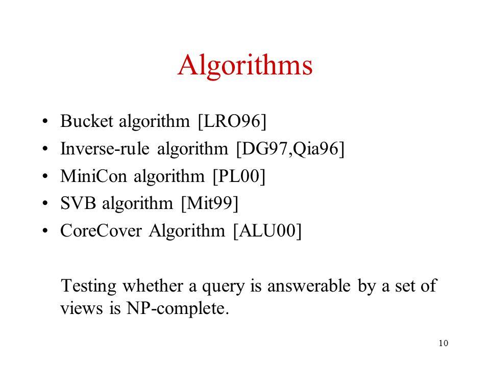 10 Algorithms Bucket algorithm [LRO96] Inverse-rule algorithm [DG97,Qia96] MiniCon algorithm [PL00] SVB algorithm [Mit99] CoreCover Algorithm [ALU00]