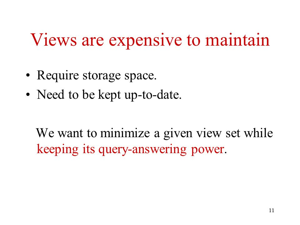 11 Views are expensive to maintain Require storage space. Need to be kept up-to-date. We want to minimize a given view set while keeping its query-ans