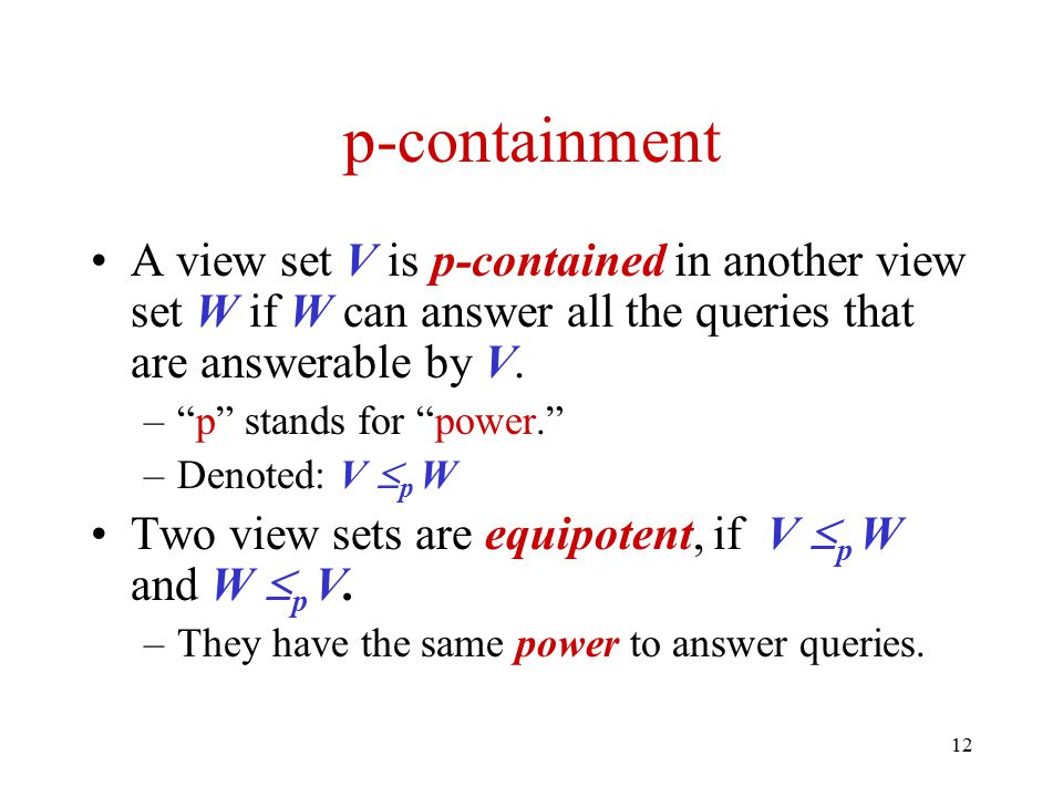 """12 p-containment A view set V is p-contained in another view set W if W can answer all the queries that are answerable by V. –""""p"""" stands for """"power."""""""