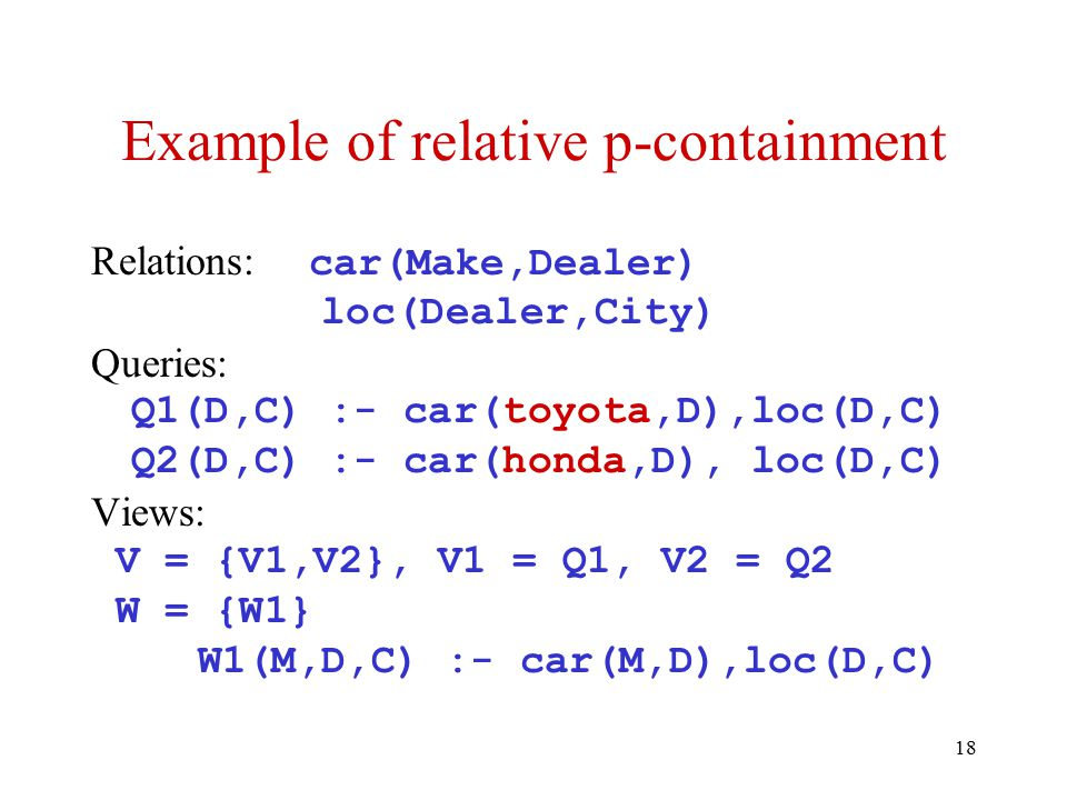 18 Example of relative p-containment Relations: car(Make,Dealer) loc(Dealer,City) Queries: Q1(D,C) :- car(toyota,D),loc(D,C) Q2(D,C) :- car(honda,D), loc(D,C) Views: V = {V1,V2}, V1 = Q1, V2 = Q2 W = {W1} W1(M,D,C) :- car(M,D),loc(D,C)