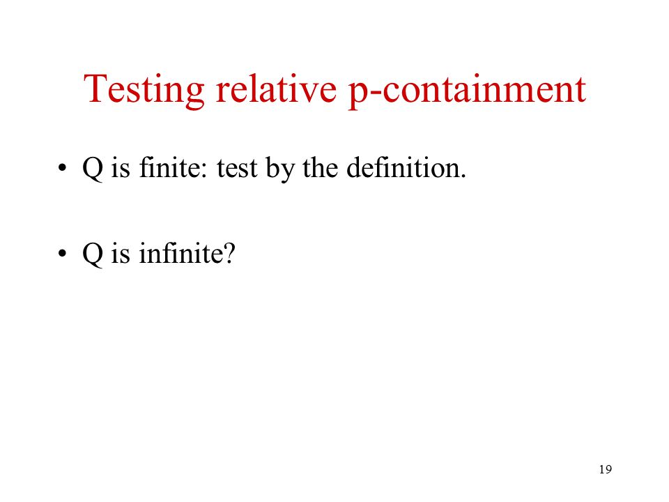 19 Testing relative p-containment Q is finite: test by the definition. Q is infinite