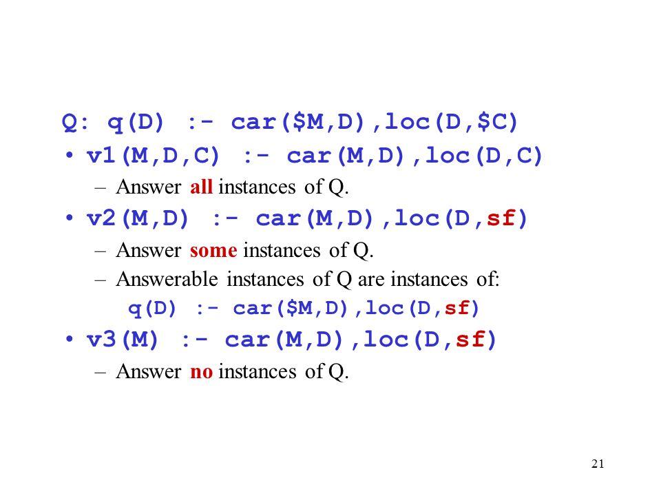 21 Q: q(D) :- car($M,D),loc(D,$C) v1(M,D,C) :- car(M,D),loc(D,C) –Answer all instances of Q. v2(M,D) :- car(M,D),loc(D,sf) –Answer some instances of Q