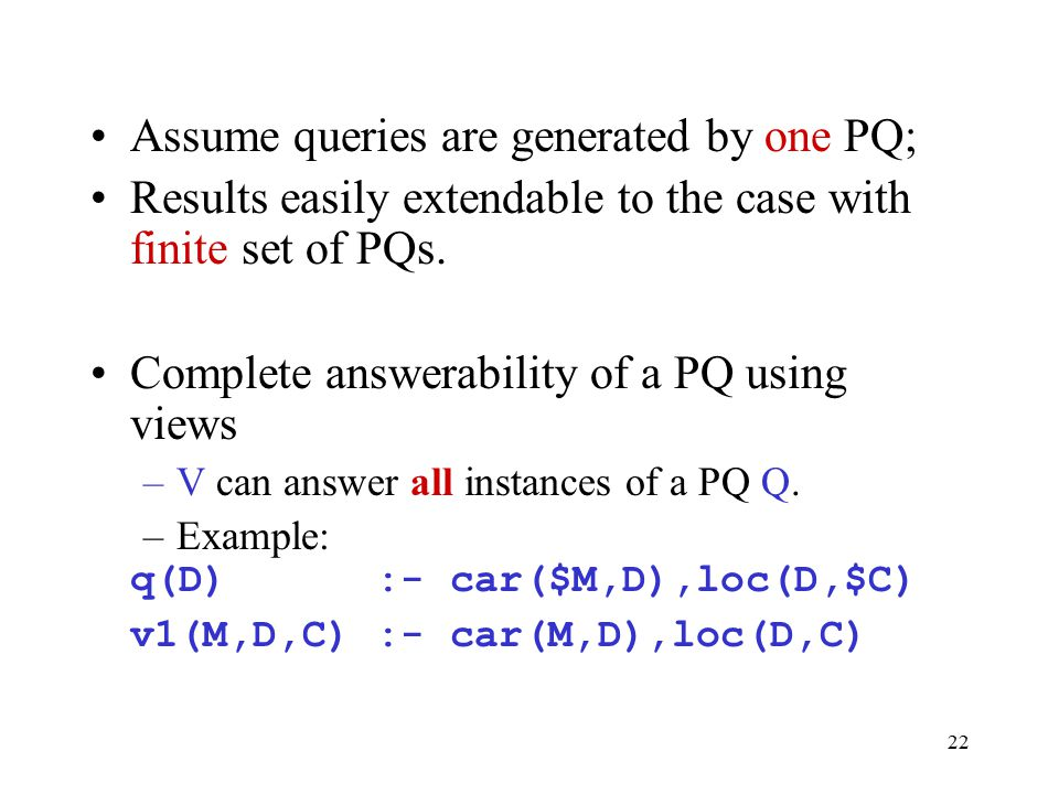 22 Assume queries are generated by one PQ; Results easily extendable to the case with finite set of PQs. Complete answerability of a PQ using views –V