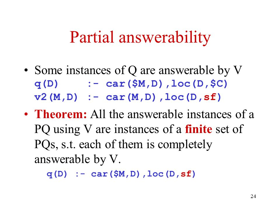 24 Partial answerability Some instances of Q are answerable by V q(D) :- car($M,D),loc(D,$C) v2(M,D) :- car(M,D),loc(D,sf) Theorem: All the answerable instances of a PQ using V are instances of a finite set of PQs, s.t.