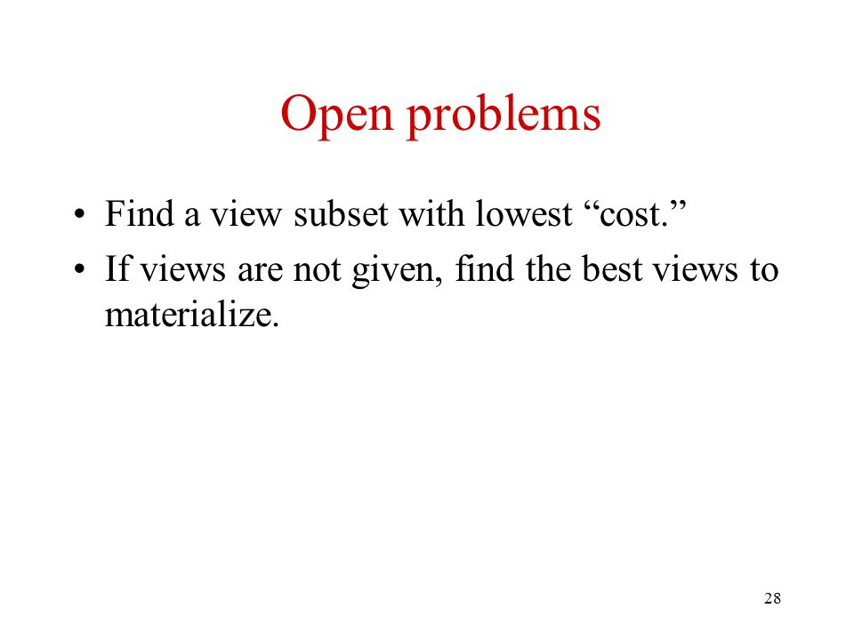 28 Open problems Find a view subset with lowest cost. If views are not given, find the best views to materialize.