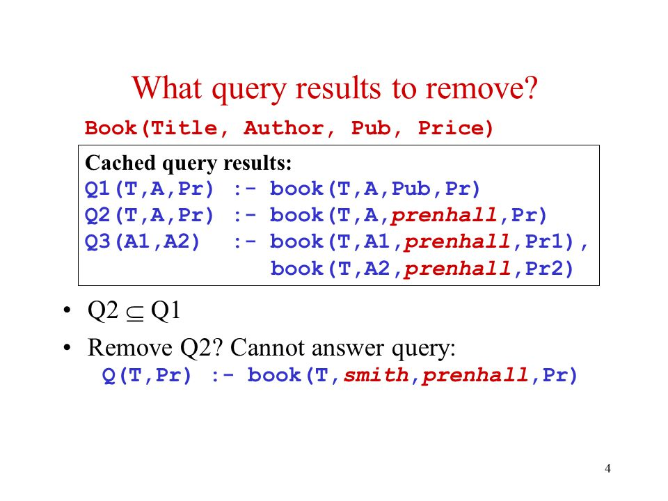 4 Book(Title, Author, Pub, Price) Q2  Q1 Remove Q2? Cannot answer query: Q(T,Pr) :- book(T,smith,prenhall,Pr) What query results to remove? Cached qu