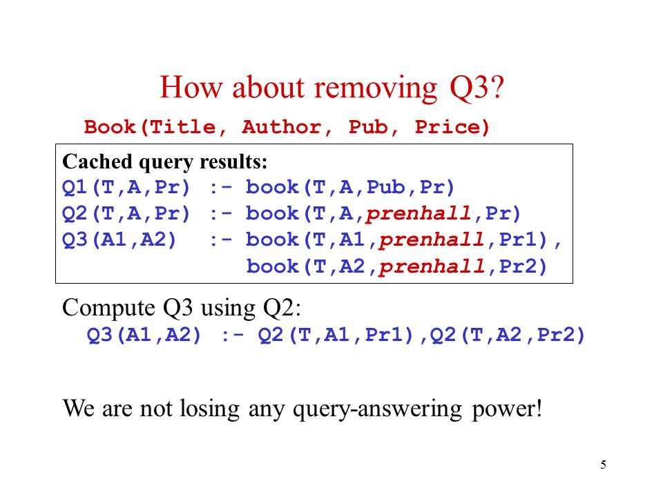 5 Compute Q3 using Q2: Q3(A1,A2) :- Q2(T,A1,Pr1),Q2(T,A2,Pr2) We are not losing any query-answering power.