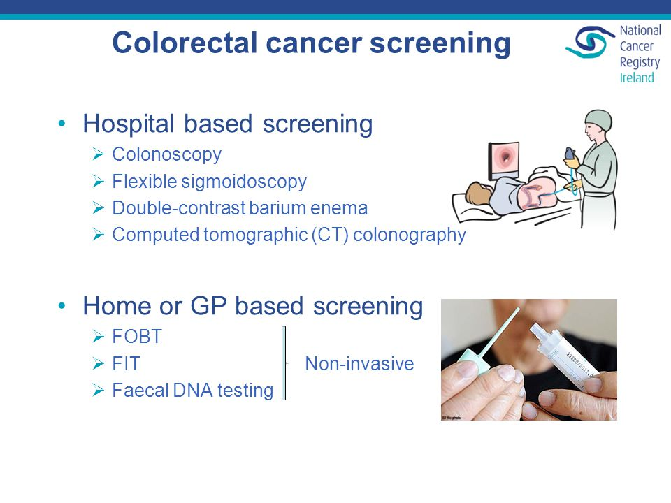 Colorectal cancer screening Hospital based screening  Colonoscopy  Flexible sigmoidoscopy  Double-contrast barium enema  Computed tomographic (CT) colonography Home or GP based screening  FOBT  FIT Non-invasive  Faecal DNA testing
