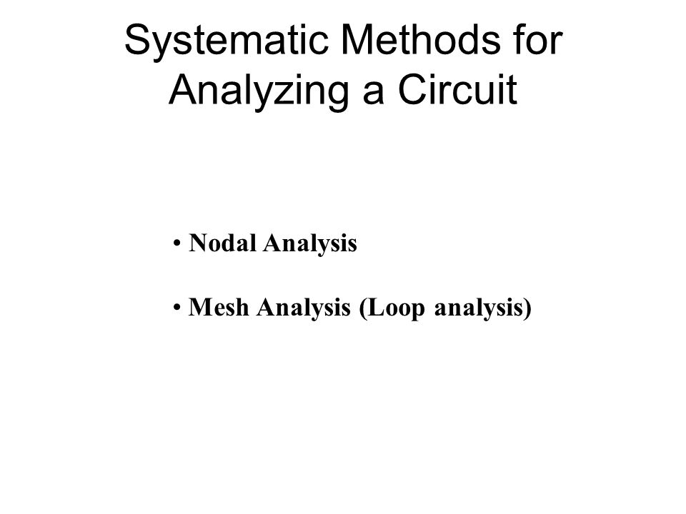 Systematic Methods for Analyzing a Circuit Nodal Analysis Mesh Analysis (Loop analysis)