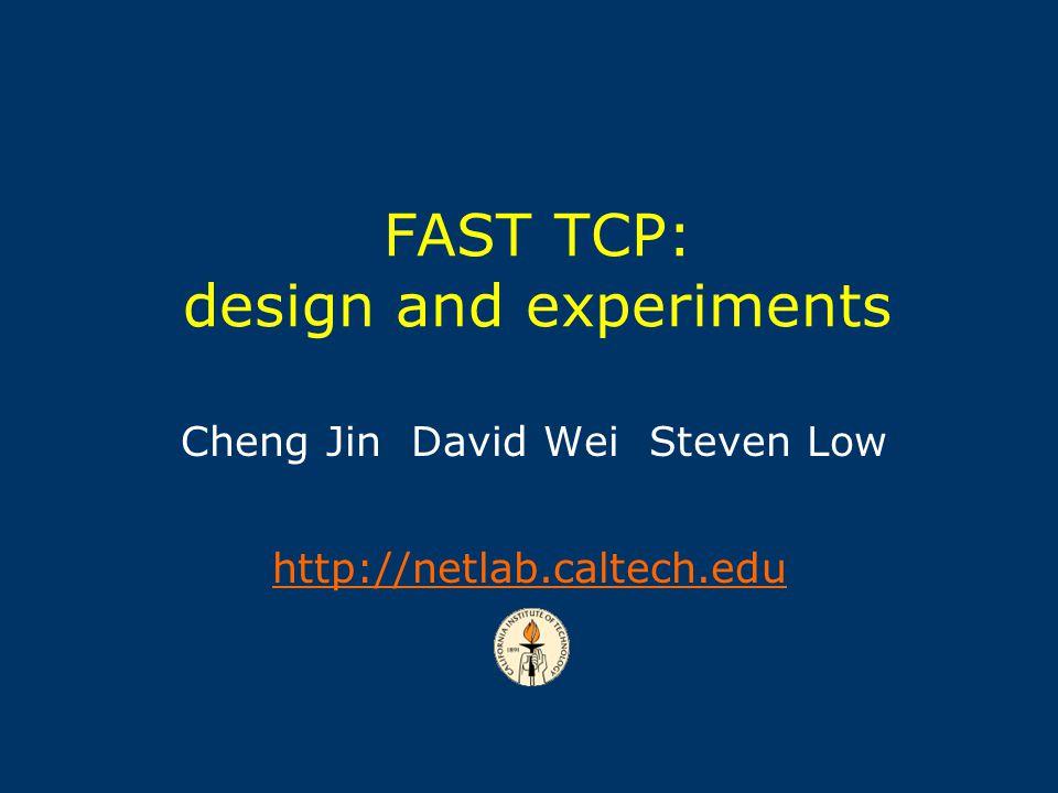 Cheng Jin David Wei Steven Low http://netlab.caltech.edu FAST TCP: design and experiments