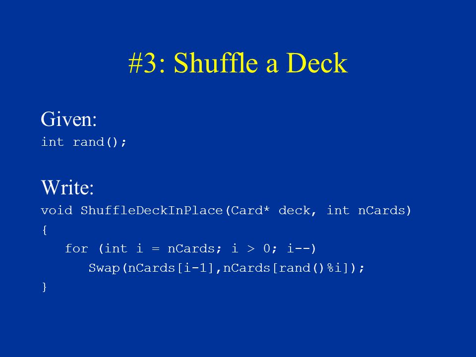 #3: Shuffle a Deck Given: int rand(); Write: void ShuffleDeckInPlace(Card* deck, int nCards) { for (int i = nCards; i > 0; i--) Swap(nCards[i-1],nCard