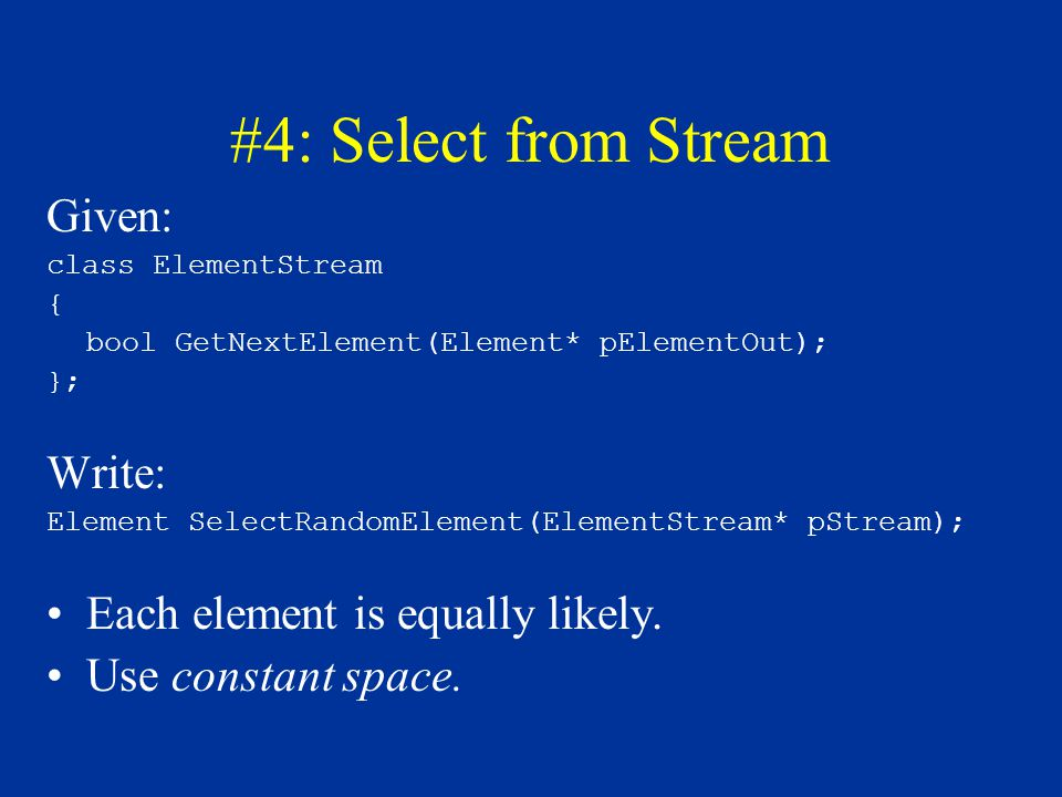 #4: Select from Stream Given: class ElementStream { bool GetNextElement(Element* pElementOut); }; Write: Element SelectRandomElement(ElementStream* pS