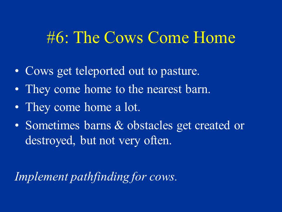 #6: The Cows Come Home Cows get teleported out to pasture. They come home to the nearest barn. They come home a lot. Sometimes barns & obstacles get c